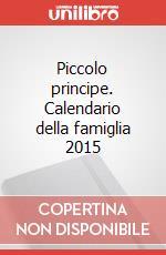 Piccolo principe. Calendario della famiglia 2015 articolo per la scrittura di Saint-Exupéry Antoine de