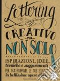 Lettering creativo ma non solo. Ispirazioni, idee, tecniche e suggerimenti per trasformare le tue scritte in bellissime opere d'arte art vari a