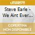 Steve Earle - We Aint Ever Satisfied