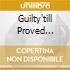 GUILTY'TILL PROVED INNOCENT!