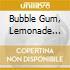 BUBBLE GUM, LEMONADE &...