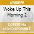 WOKE UP THIS MORNING 2
