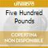 FIVE HUNDRED POUNDS