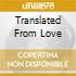 TRANSLATED FROM LOVE