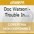 Doc Watson - Trouble In Mind The Doc