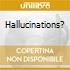 HALLUCINATIONS?