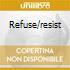 REFUSE/RESIST