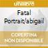 FATAL PORTRAIT/ABIGAIL