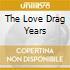 THE LOVE DRAG YEARS