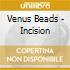 Venus Beads - Incision