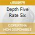 DEPTH FIVE RATE SIX