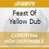 FEAST OF YELLOW DUB