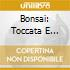 BONSAI: TOCCATA E FUGA, ECC.