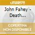 John Fahey - Death Chants Breakdowns & Military Waltzes