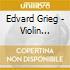 Edvard Grieg - Violin Sonatas Opp. 8, 13 & 45 - Dumay / Pires