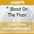 * BLOOD ON THE FLOOR