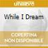 WHILE I DREAM