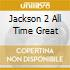 JACKSON 2 ALL TIME GREAT