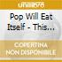 POP WILL EAT ITSELF-THIS IS...