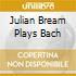 JULIAN BREAM PLAYS BACH