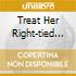 TREAT HER RIGHT-TIED TO ...