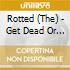 CD - ROTTED, THE          - GET DEAD OR DIE TRYING