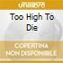 TOO HIGH TO DIE