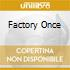 FACTORY ONCE
