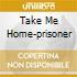 TAKE ME HOME-PRISONER