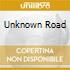 UNKNOWN ROAD