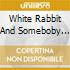 WHITE RABBIT AND SOMEBOBY TO LOVE