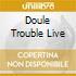 DOULE TROUBLE LIVE