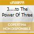 3....TO THE POWER OF THREE