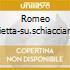 ROMEO GIULIETTA-SU.SCHIACCIANO MAAZE
