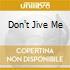 DON'T JIVE ME