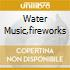 WATER MUSIC,FIREWORKS