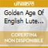 GOLDEN AGE OF ENGLISH LUTE MUS