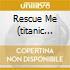 RESCUE ME (TITANIC VOCAL)