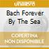 BACH FOREVER BY THE SEA