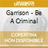 Garrison - Be A Criminal
