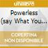 POWERLESS (SAY WHAT YOU WANT)