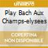 PLAY BACH AUX CHAMPS-ELYSEES