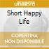 SHORT HAPPY LIFE