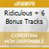 RIDICULOUS + 6  BONUS TRACKS