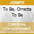 TO BE, ORNETTE TO BE