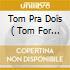 TOM PRA DOIS ( TOM FOR TWO