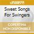 SWEET SONGS FOR SWINGERS