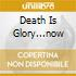 DEATH IS GLORY...NOW