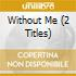 WITHOUT ME (2 TITLES)