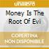 MONEY IS THE ROOT OF EVI